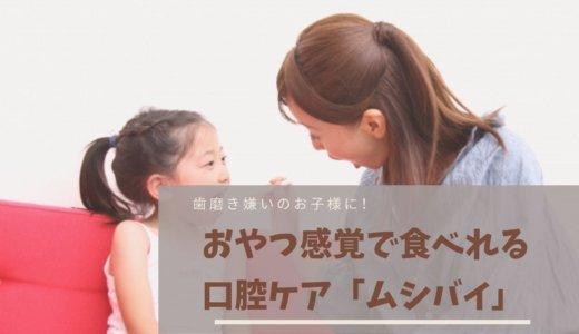 子供の口臭予防・歯磨き嫌いのお子様に!おやつ感覚で食べれる口腔ケア「ムシバイ」