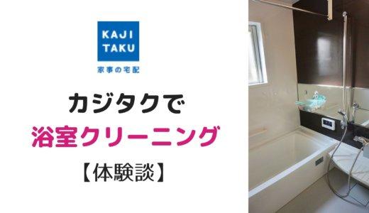 【写真有】プロにお任せ「カジタク」で浴室クリーニング体験レビュー